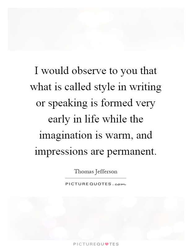 I would observe to you that what is called style in writing or speaking is formed very early in life while the imagination is warm, and impressions are permanent Picture Quote #1