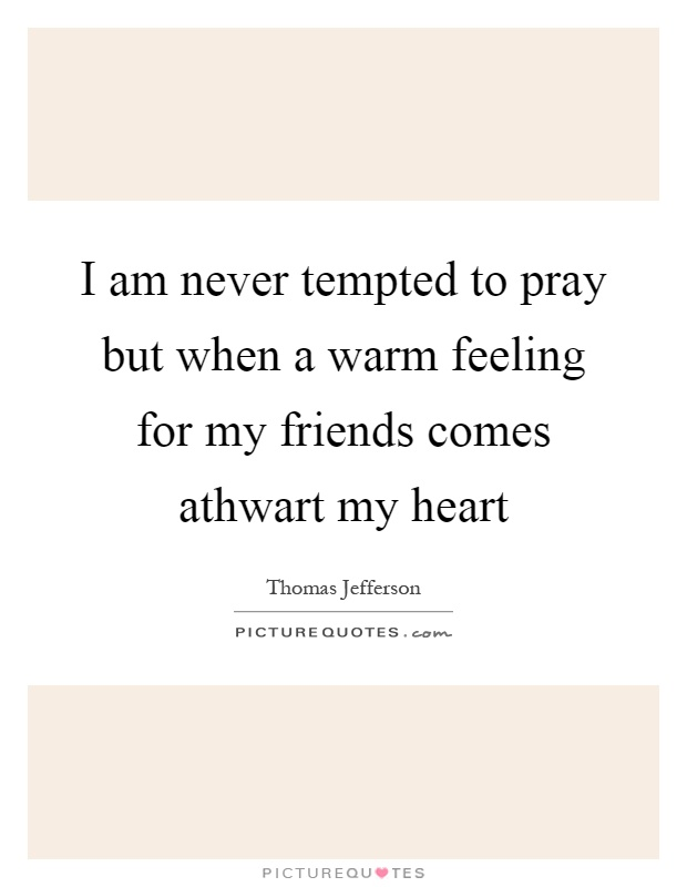 I am never tempted to pray but when a warm feeling for my friends comes athwart my heart Picture Quote #1