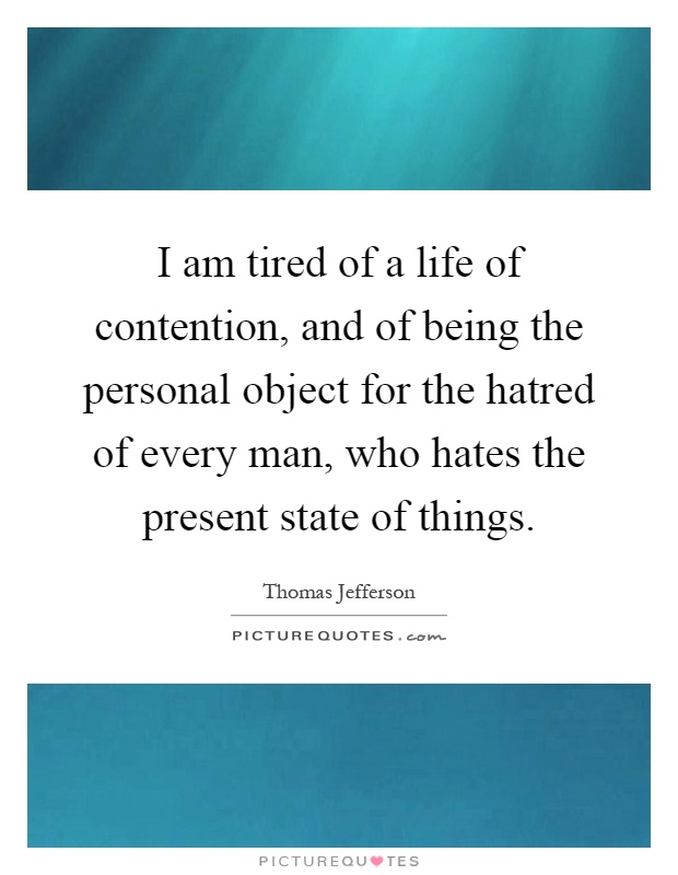 I am tired of a life of contention, and of being the personal object for the hatred of every man, who hates the present state of things Picture Quote #1