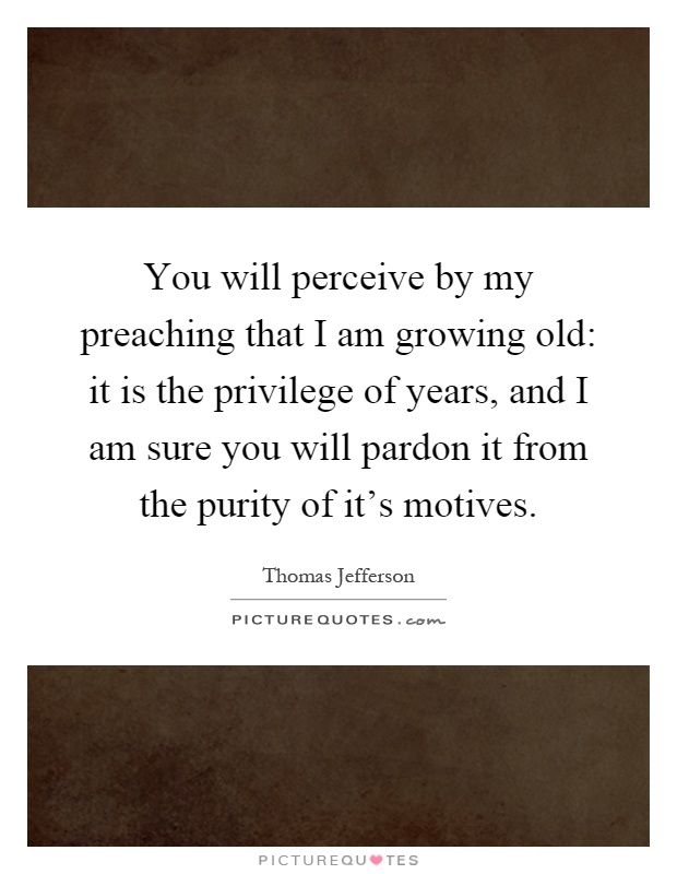 You will perceive by my preaching that I am growing old: it is the privilege of years, and I am sure you will pardon it from the purity of it's motives Picture Quote #1