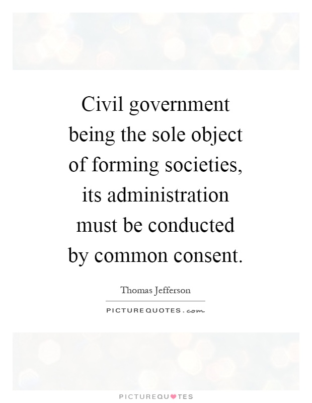 Civil government being the sole object of forming societies, its administration must be conducted by common consent Picture Quote #1