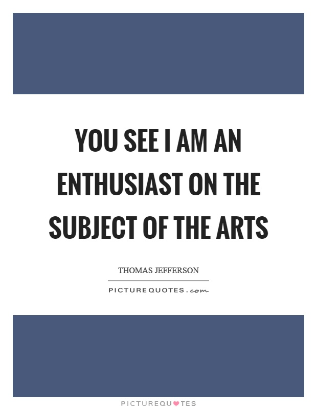 You see I am an enthusiast on the subject of the arts Picture Quote #1