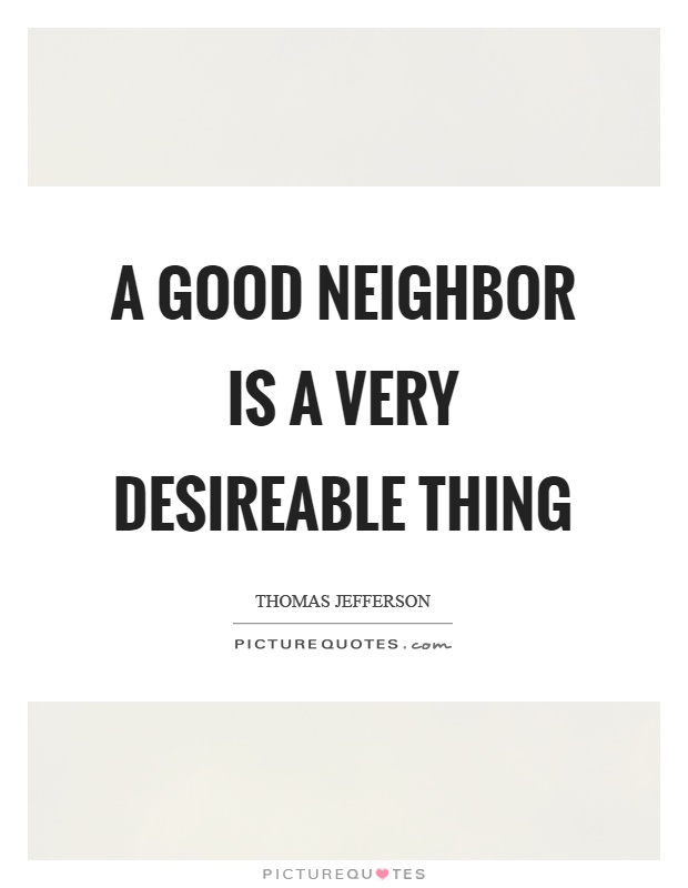 A good neighbor is a very desireable thing Picture Quote #1