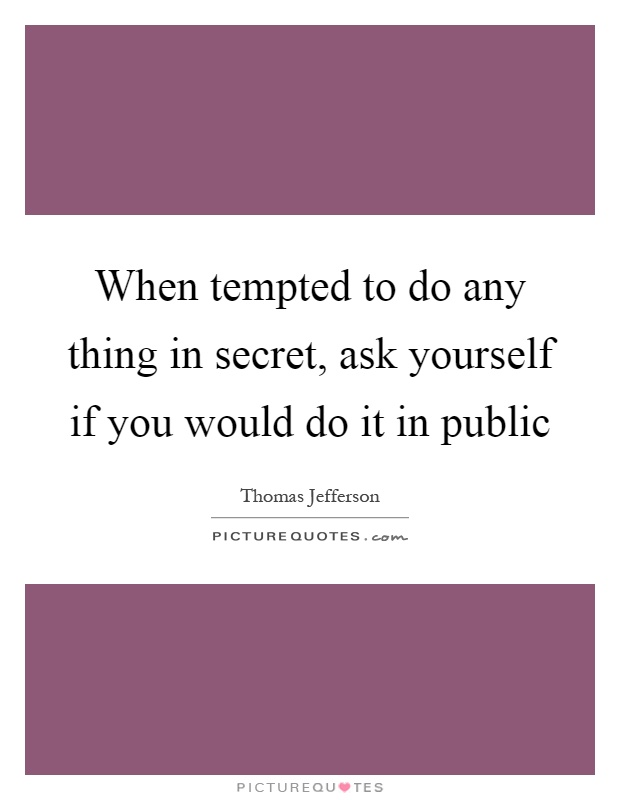 When tempted to do any thing in secret, ask yourself if you would do it in public Picture Quote #1