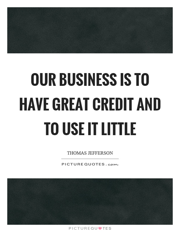 Our business is to have great credit and to use it little Picture Quote #1