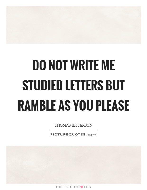 Do not write me studied letters but ramble as you please Picture Quote #1
