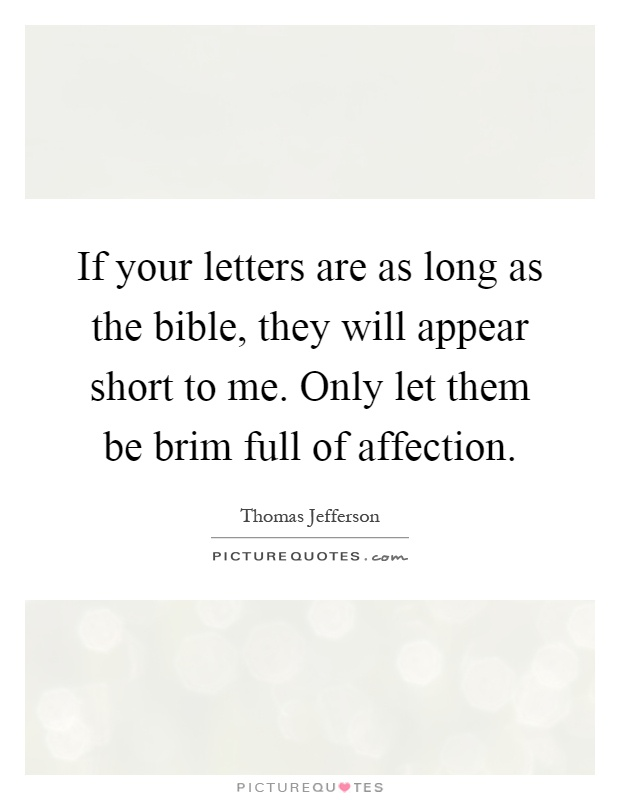 If your letters are as long as the bible, they will appear short to me. Only let them be brim full of affection Picture Quote #1