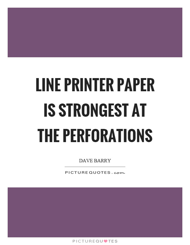 Line printer paper is strongest at the perforations Picture Quote #1