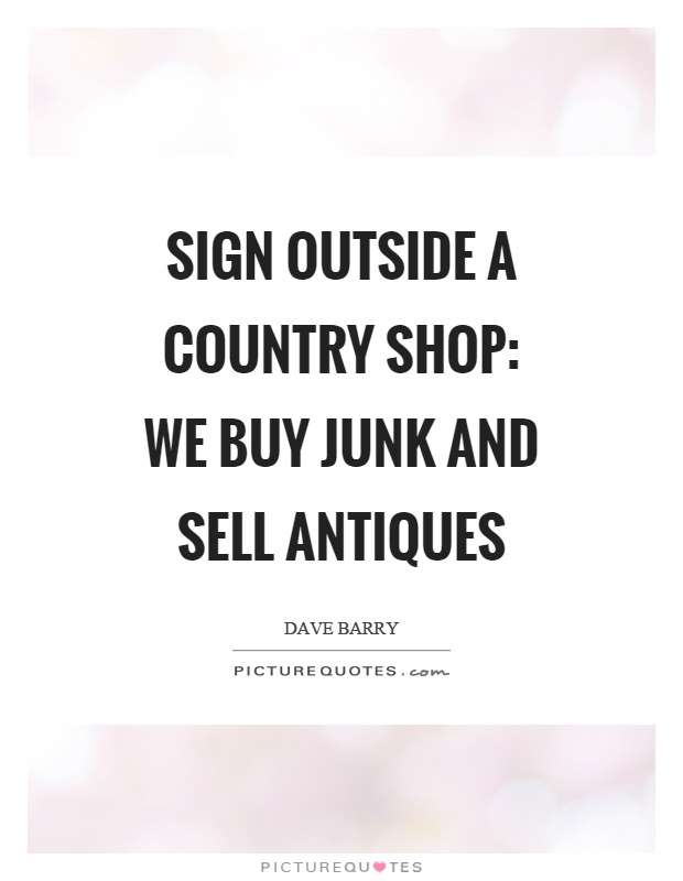 Sign outside a country shop: We buy junk and sell antiques Picture Quote #1