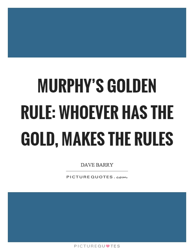 Murphy's golden rule: Whoever has the gold, makes the rules Picture Quote #1