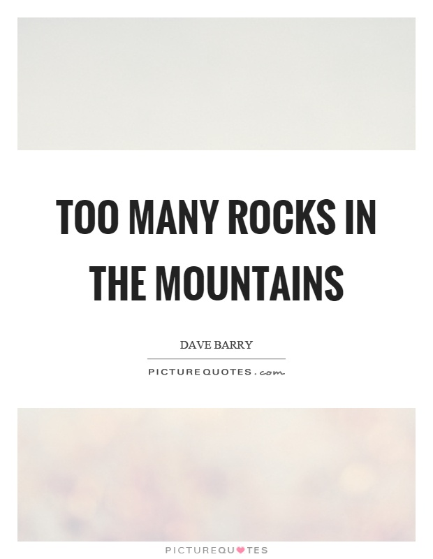 Too many rocks in the mountains Picture Quote #1