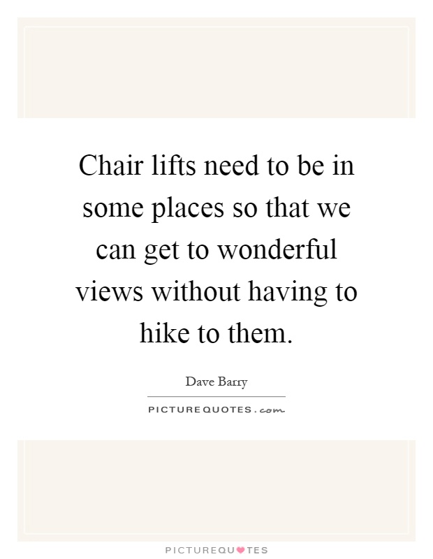 Chair lifts need to be in some places so that we can get to wonderful views without having to hike to them Picture Quote #1