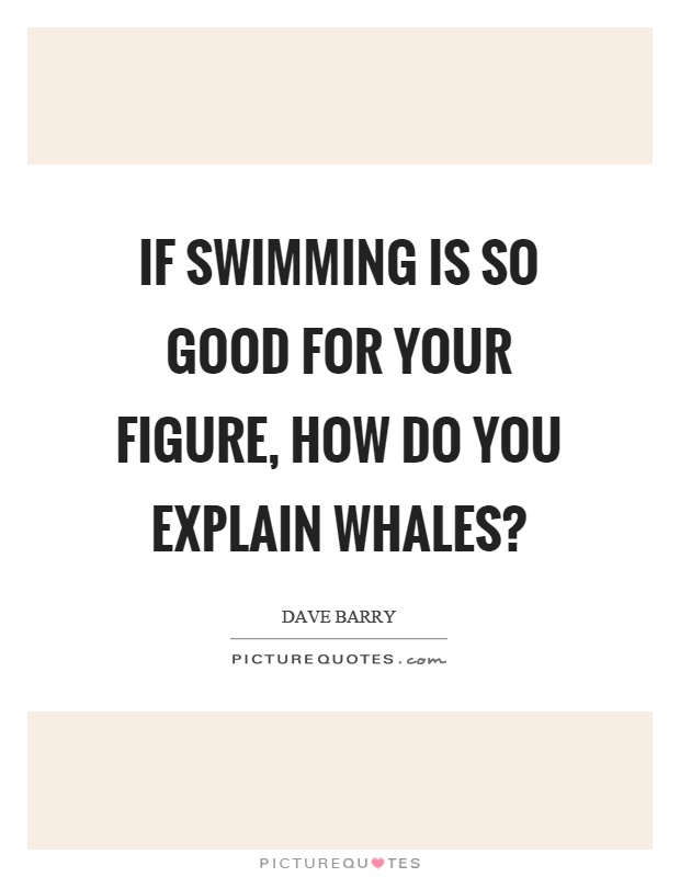 If swimming is so good for your figure, how do you explain whales? Picture Quote #1