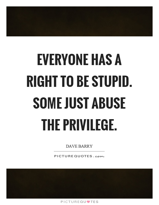 Everyone has a right to be stupid. Some just abuse the privilege Picture Quote #1