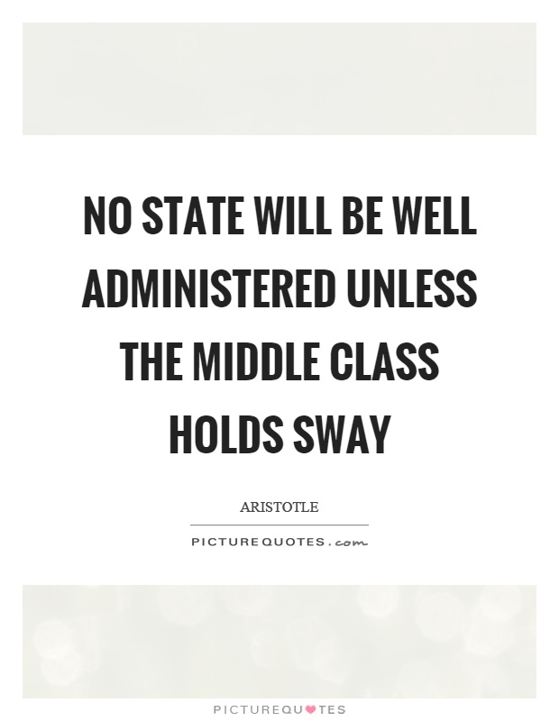 No state will be well administered unless the middle class holds sway Picture Quote #1