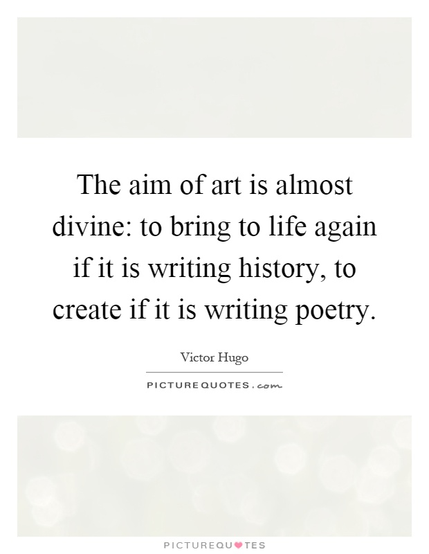 The aim of art is almost divine: to bring to life again if it is writing history, to create if it is writing poetry Picture Quote #1