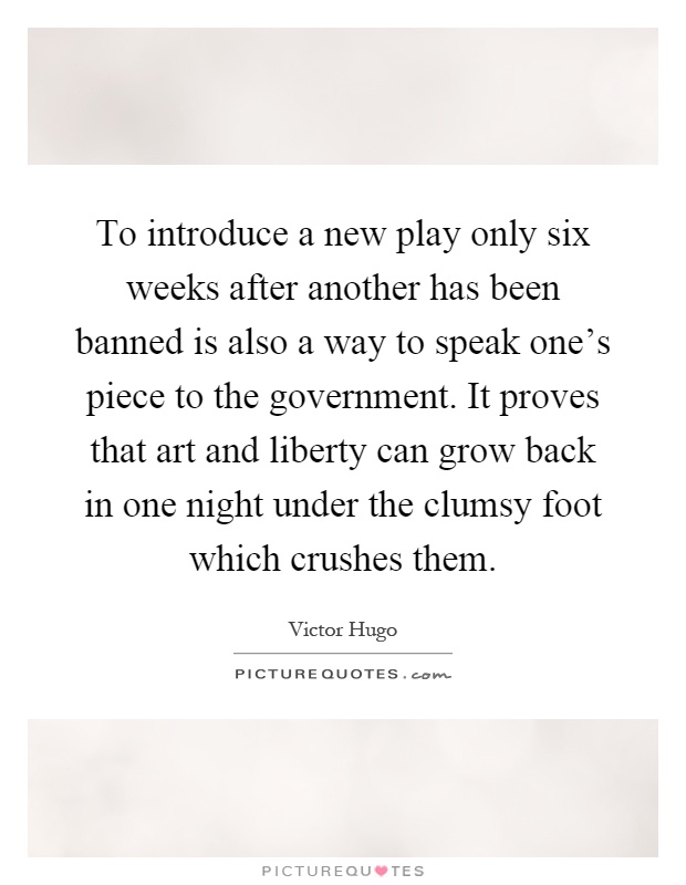 To introduce a new play only six weeks after another has been banned is also a way to speak one's piece to the government. It proves that art and liberty can grow back in one night under the clumsy foot which crushes them Picture Quote #1