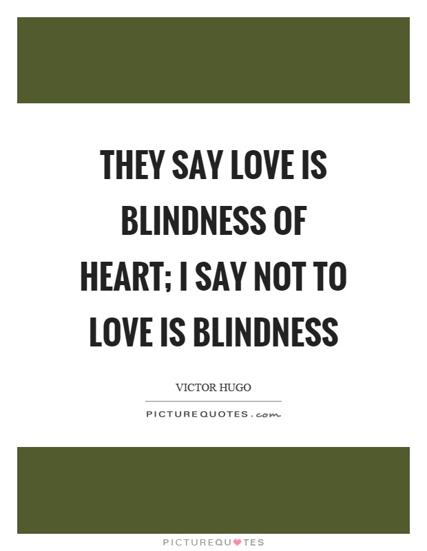 They say love is blindness of heart; I say not to love is blindness Picture Quote #1
