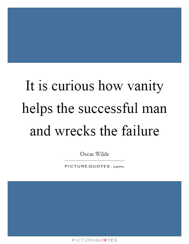 It is curious how vanity helps the successful man and wrecks the failure Picture Quote #1