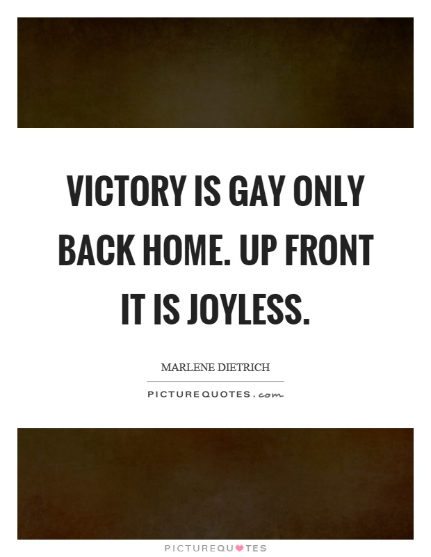 Victory is gay only back home. Up front it is joyless Picture Quote #1