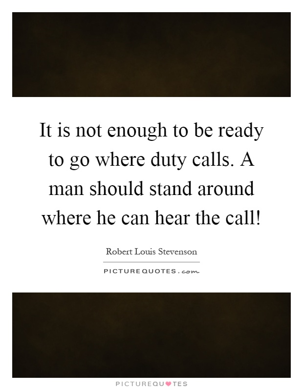 It is not enough to be ready to go where duty calls. A man should stand around where he can hear the call! Picture Quote #1