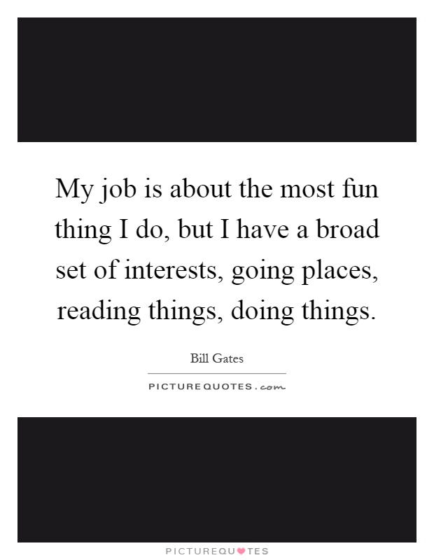 My job is about the most fun thing I do, but I have a broad set of interests, going places, reading things, doing things Picture Quote #1