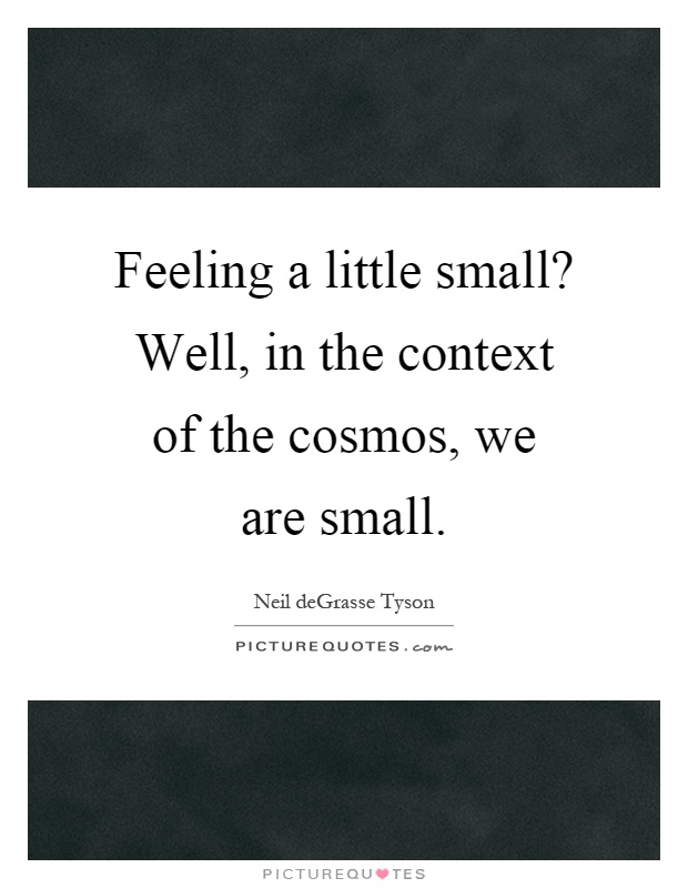 Feeling a little small? Well, in the context of the cosmos, we are small Picture Quote #1