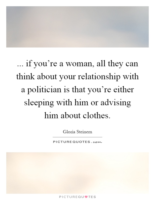 ... if you're a woman, all they can think about your relationship with a politician is that you're either sleeping with him or advising him about clothes Picture Quote #1