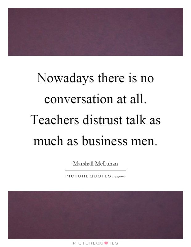 Nowadays there is no conversation at all. Teachers distrust talk as much as business men Picture Quote #1