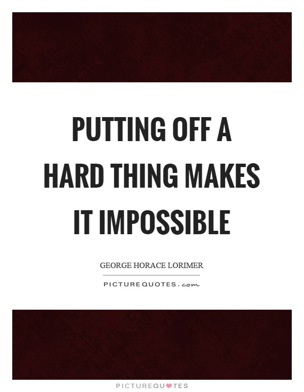 Putting off a hard thing makes it impossible Picture Quote #1