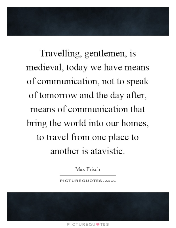 Travelling, gentlemen, is medieval, today we have means of communication, not to speak of tomorrow and the day after, means of communication that bring the world into our homes, to travel from one place to another is atavistic Picture Quote #1