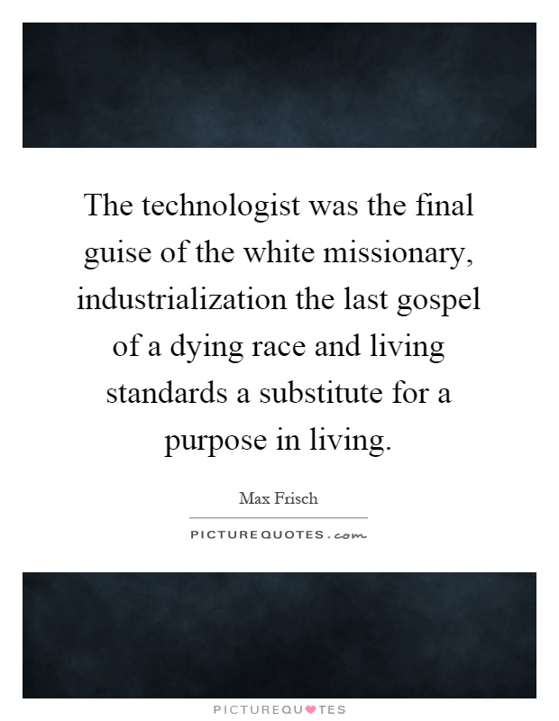 The technologist was the final guise of the white missionary, industrialization the last gospel of a dying race and living standards a substitute for a purpose in living Picture Quote #1