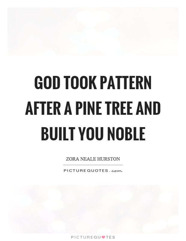 God took pattern after a pine tree and built you noble Picture Quote #1