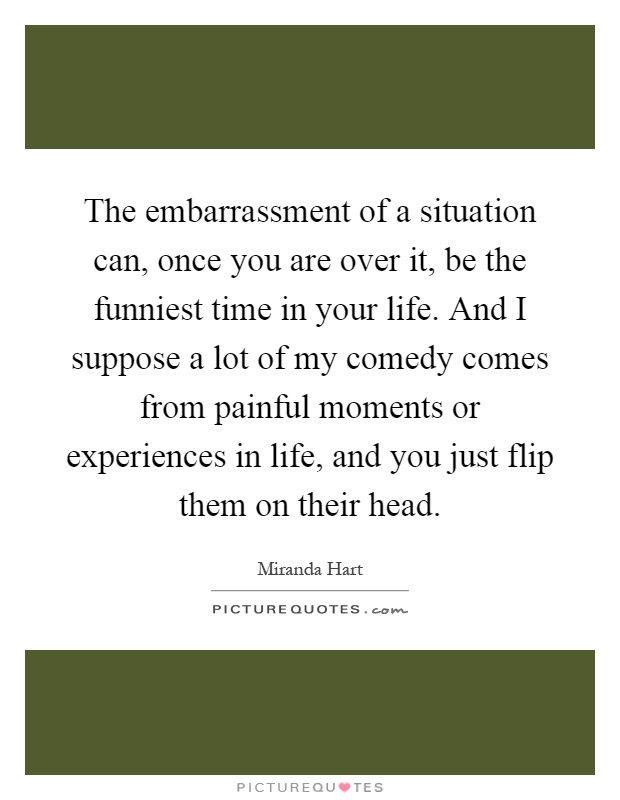 The embarrassment of a situation can, once you are over it, be the funniest time in your life. And I suppose a lot of my comedy comes from painful moments or experiences in life, and you just flip them on their head Picture Quote #1