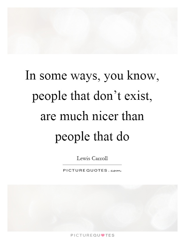 In some ways, you know, people that don't exist, are much nicer than people that do Picture Quote #1
