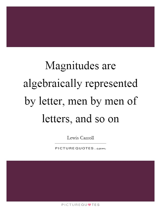 Magnitudes are algebraically represented by letter, men by men of letters, and so on Picture Quote #1