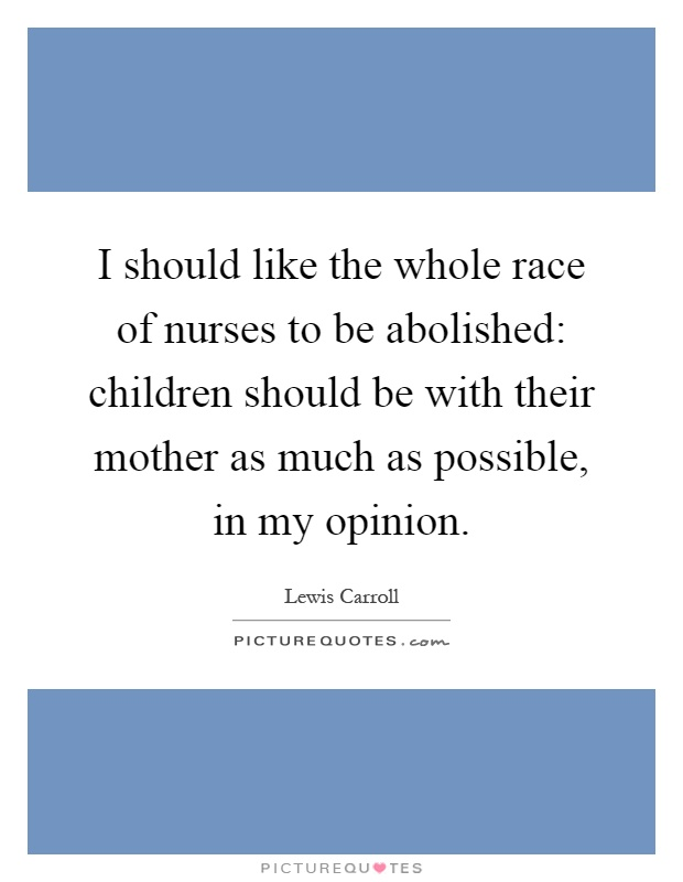 I should like the whole race of nurses to be abolished: children should be with their mother as much as possible, in my opinion Picture Quote #1