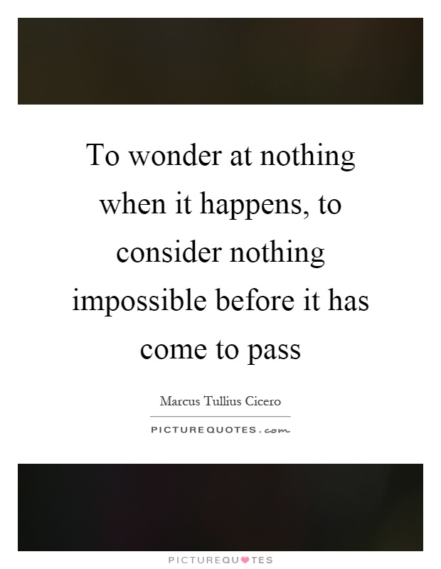 To wonder at nothing when it happens, to consider nothing impossible before it has come to pass Picture Quote #1