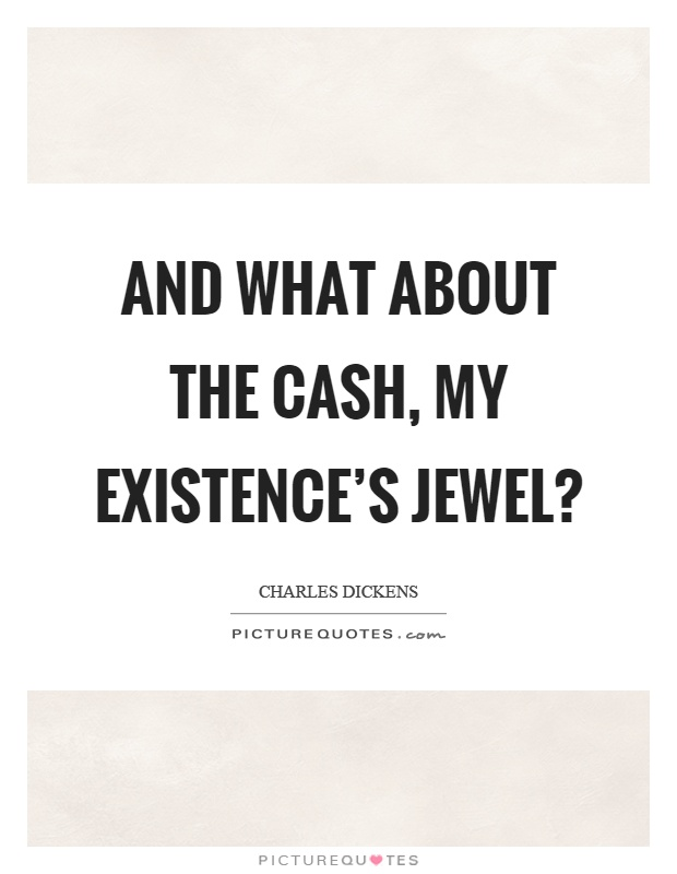 And what about the cash, my existence's jewel? Picture Quote #1
