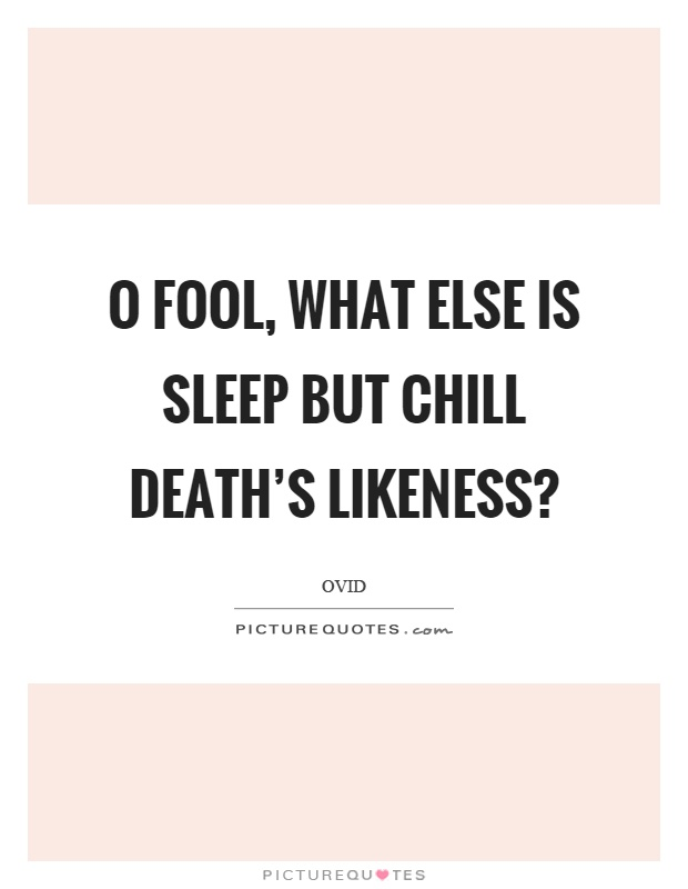 O fool, what else is sleep but chill death's likeness? Picture Quote #1