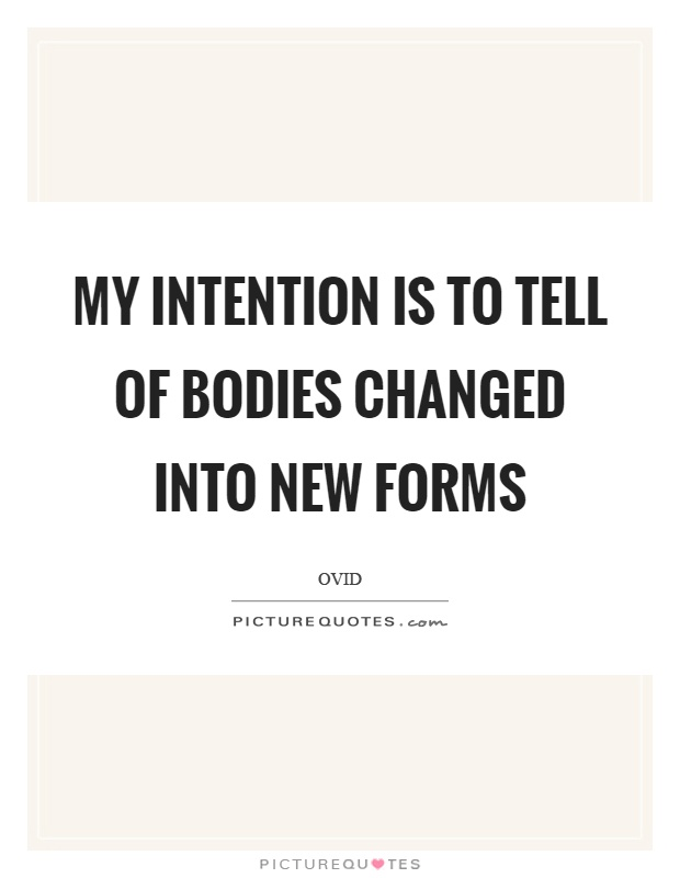 My intention is to tell of bodies changed into new forms Picture Quote #1