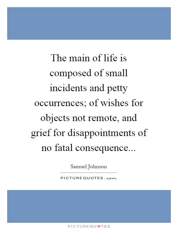 The main of life is composed of small incidents and petty occurrences; of wishes for objects not remote, and grief for disappointments of no fatal consequence Picture Quote #1