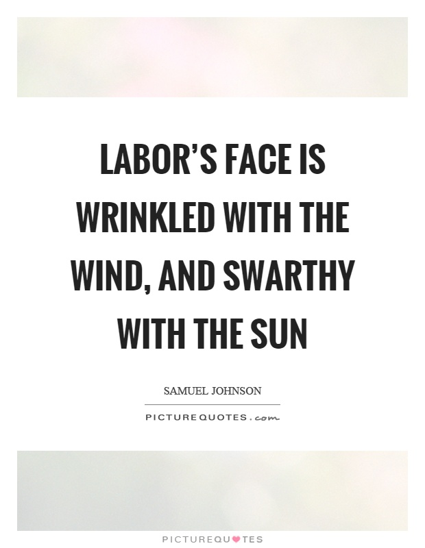 Labor's face is wrinkled with the wind, and swarthy with the sun Picture Quote #1