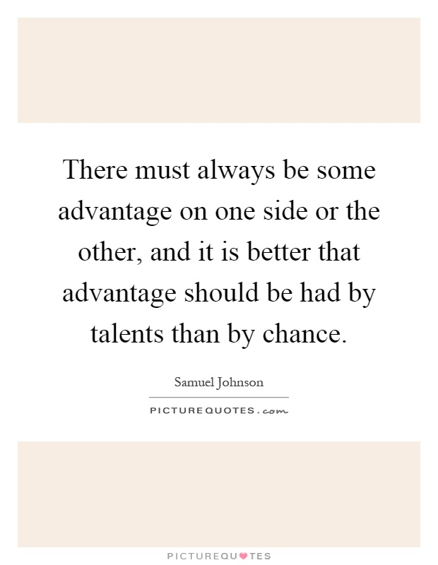 There must always be some advantage on one side or the other, and it is better that advantage should be had by talents than by chance Picture Quote #1