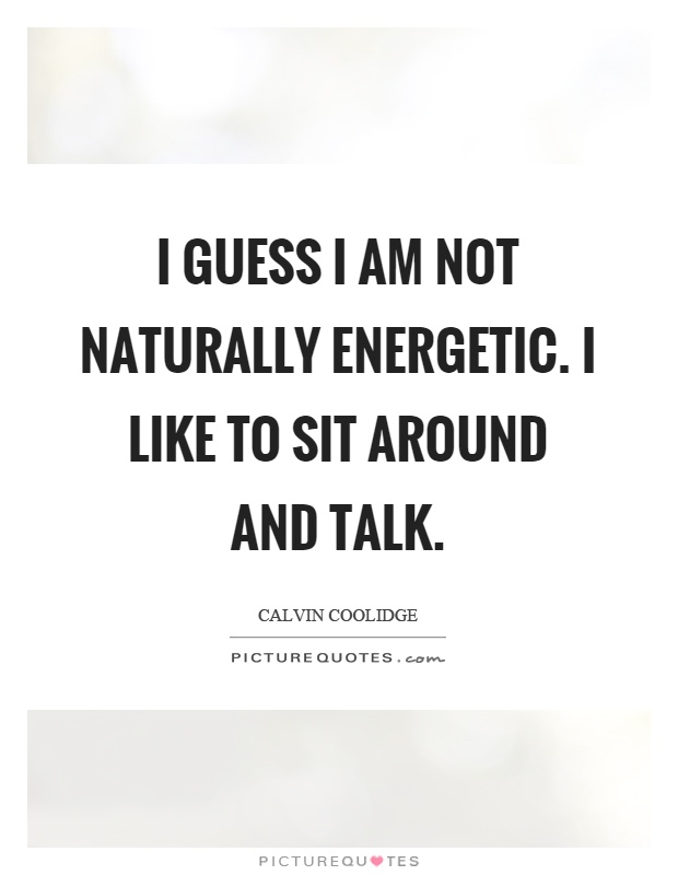 I guess I am not naturally energetic. I like to sit around and talk Picture Quote #1