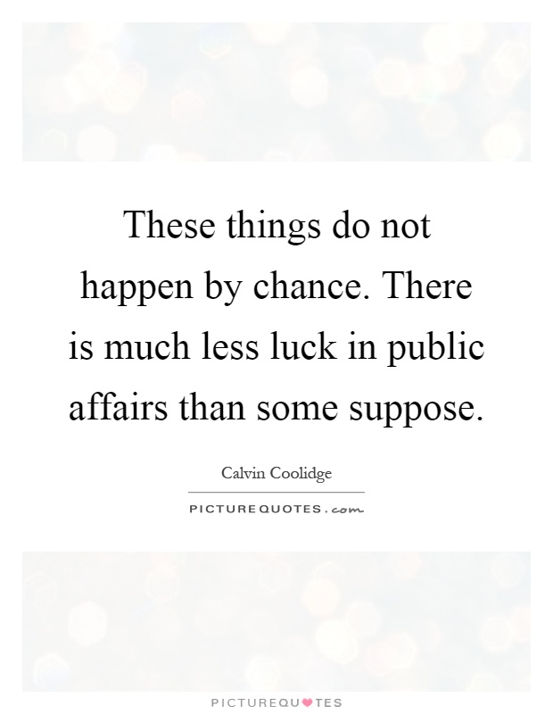 These things do not happen by chance. There is much less luck in public affairs than some suppose Picture Quote #1