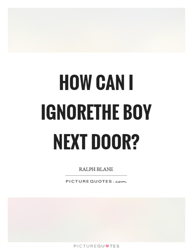 How can I ignorethe boy next door? Picture Quote #1