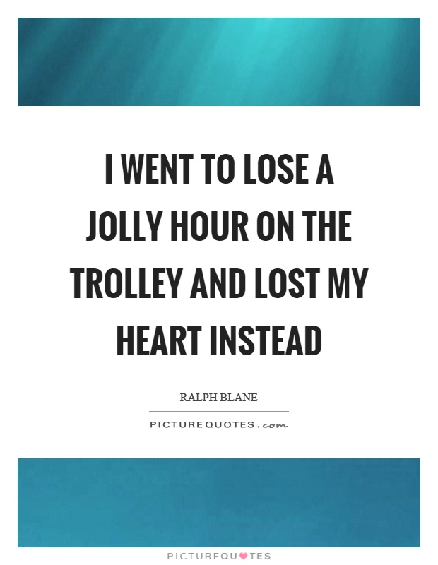 I went to lose a jolly hour on the trolley and lost my heart instead Picture Quote #1