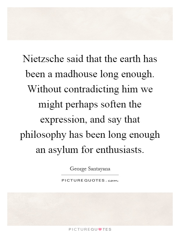 Nietzsche said that the earth has been a madhouse long enough. Without contradicting him we might perhaps soften the expression, and say that philosophy has been long enough an asylum for enthusiasts Picture Quote #1