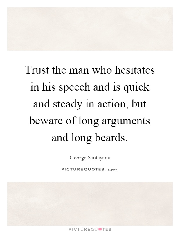 Trust the man who hesitates in his speech and is quick and steady in action, but beware of long arguments and long beards Picture Quote #1